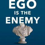 Ego is the enemy – Ryan Holiday